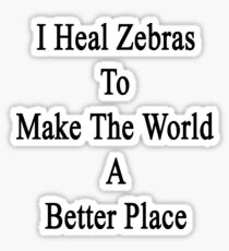 I Heal Zebras To Make The World A Better Place Sticker