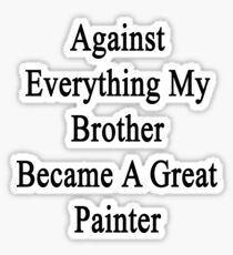 Against Everything My Brother Became A Great Painter  Sticker