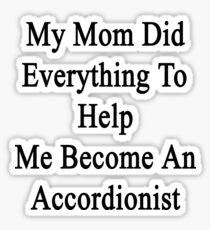 My Mom Did Everything To Help Me Become An Accordionist  Sticker