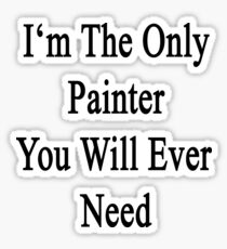 I'm The Only Painter You Will Ever Need  Sticker