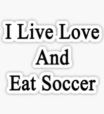 I Live Love And Eat Soccer Sticker