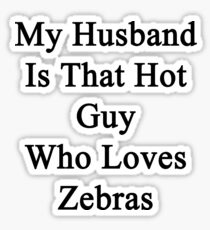 My Husband Is That Hot Guy Who Loves Zebras  Sticker