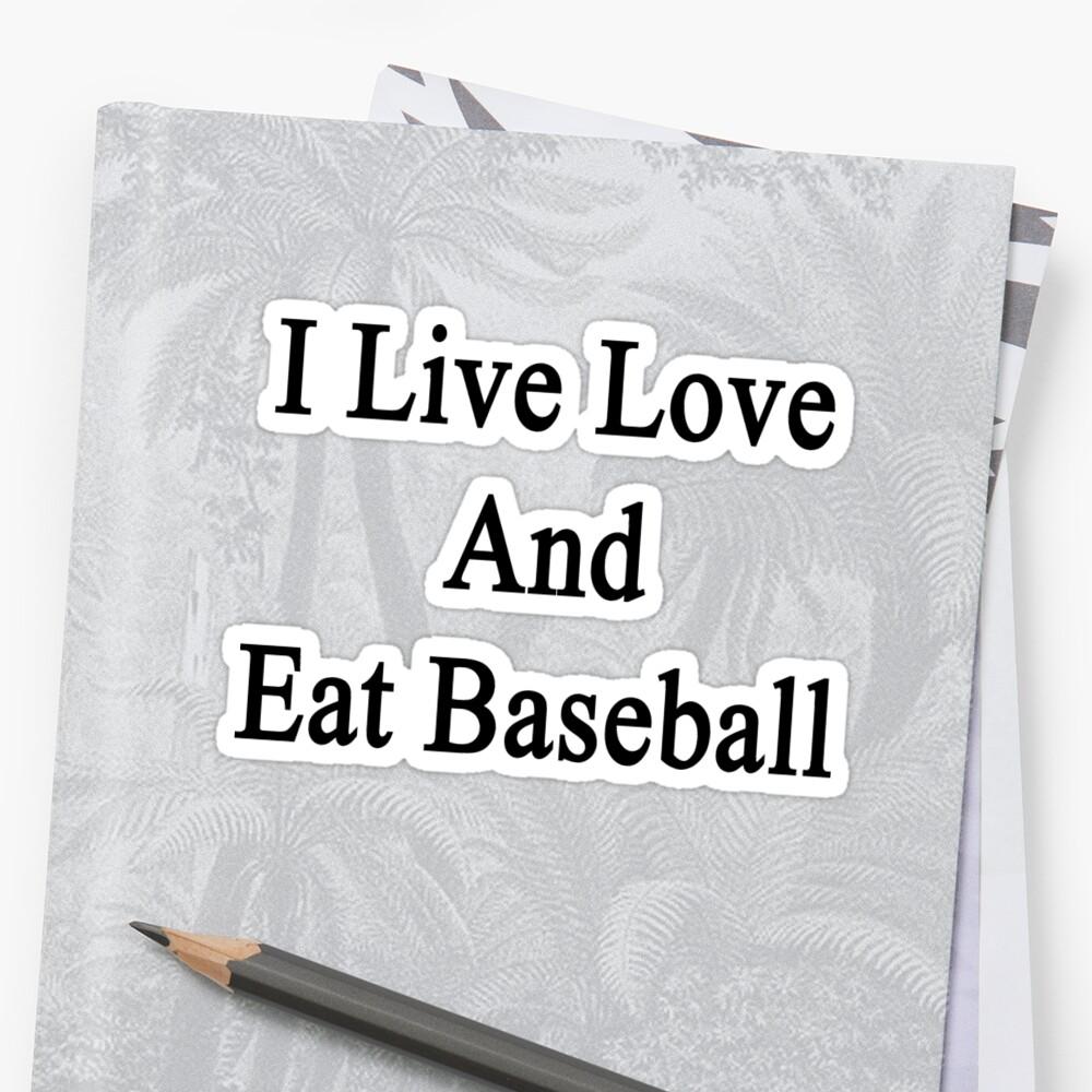 I Live Love And Eat Baseball by supernova23