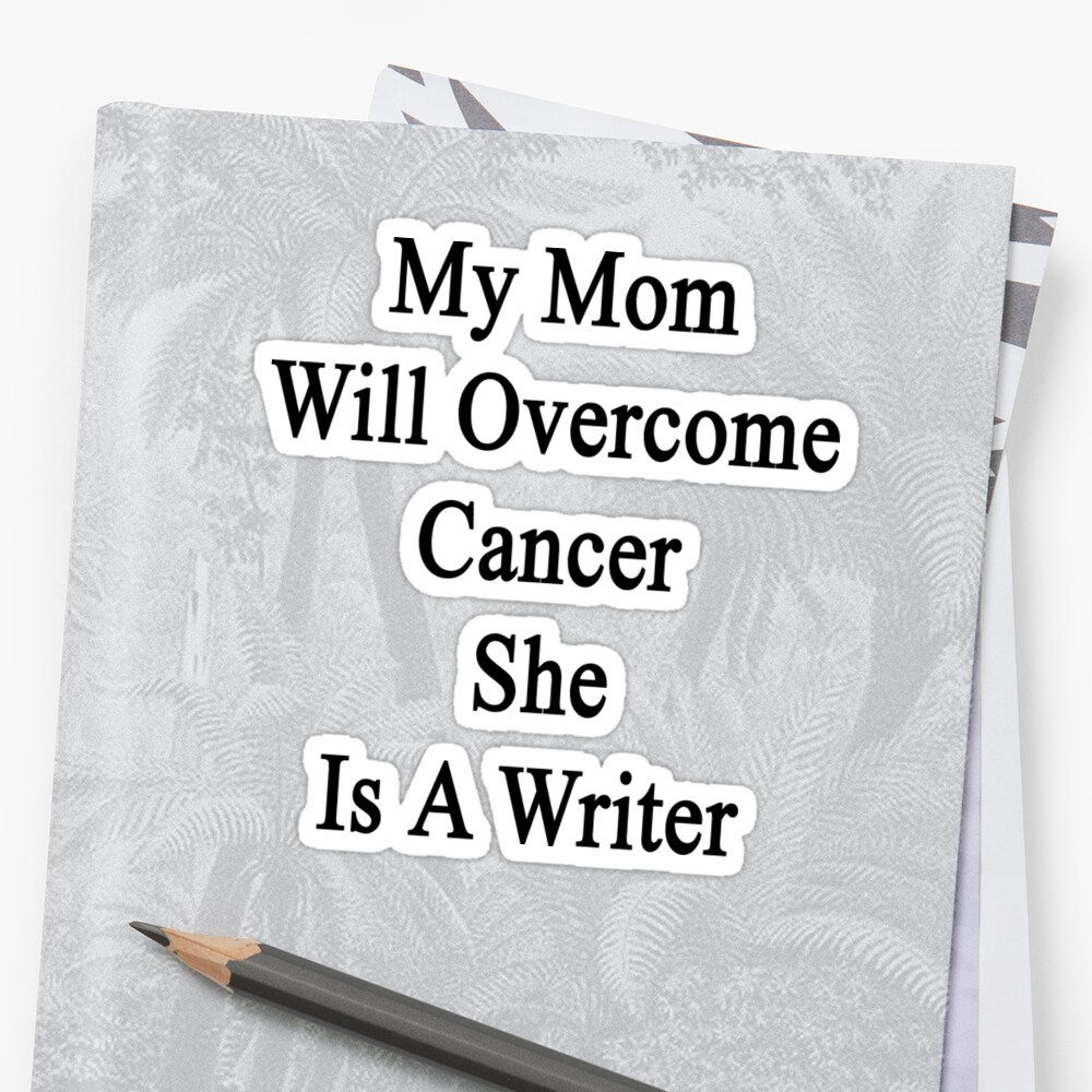 My Mom Will Overcome Cancer She Is A Writer  by supernova23