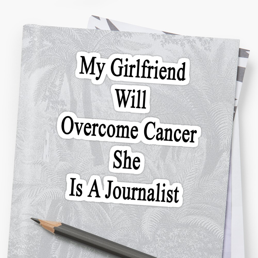 My Girlfriend Will Overcome Cancer She Is A Journalist  by supernova23
