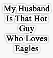 My Husband Is That Hot Guy Who Loves Eagles  Sticker