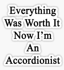 Everything Was Worth It Now I'm An Accordionist  Sticker