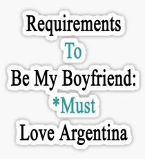 Requirements To Be My Boyfriend: *Must Love Argentina  Sticker