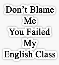 Don't Blame Me You Failed My English Class  Sticker