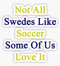 Not All Swedes Like Soccer Some Of Us Love It  Sticker