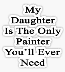 My Daughter Is The Only Painter You'll Ever Need  Sticker