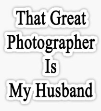 That Great Photographer Is My Husband  Sticker