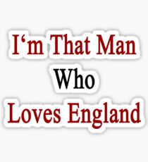 I'm That Man Who Loves England  Sticker
