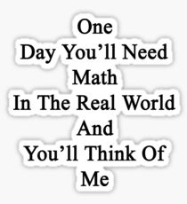 One Day You'll Need Math In The Real World And You'll Think Of Me  Sticker