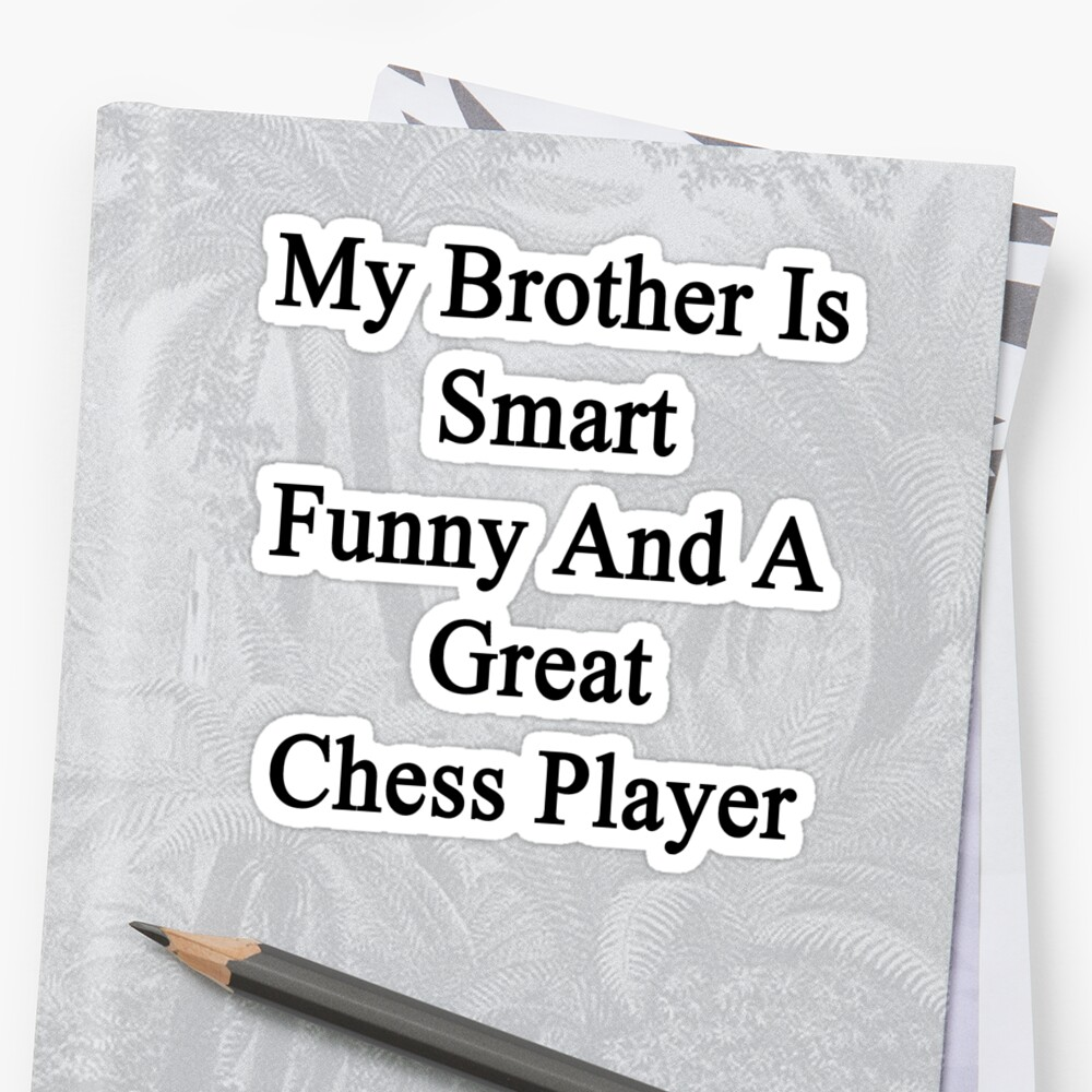 My Brother Is Smart Funny And A Great Chess Player  by supernova23