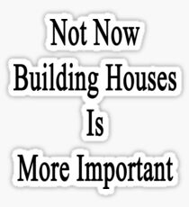 Not Now Building Houses Is More Important  Sticker