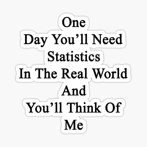 One Day You'll Need Statistics In The Real World And You'll Think Of Me  Sticker