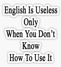 English Is Useless Only When You Don't Know How To Use It  Sticker