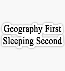 Geography First Sleeping Second  Sticker