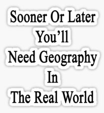 Sooner Or Later You'll Need Geography In The Real World  Sticker