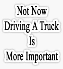 Not Now Driving A Truck Is More Important  Sticker