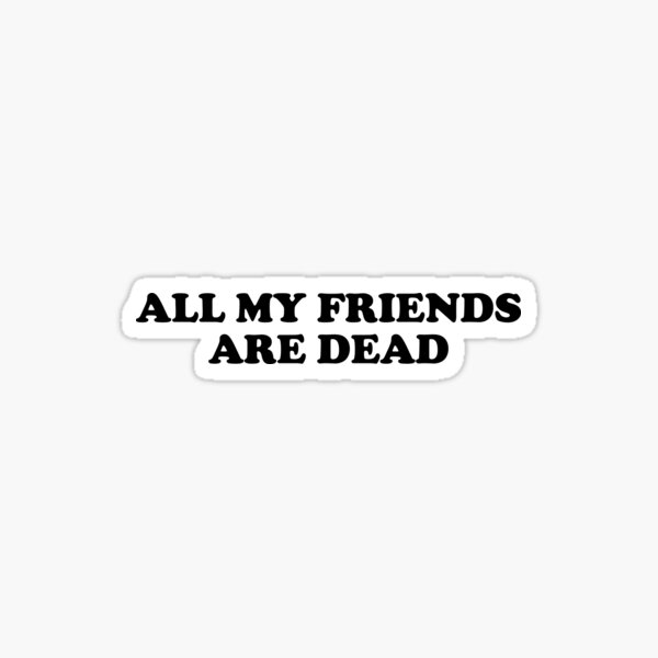 All My Friends Are Dead Gifts Merchandise Redbubble