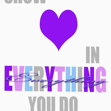Show love in everything you do. by j0zzzlyn