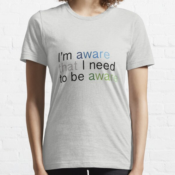 I'm aware that I need to be aware Essential T-Shirt
