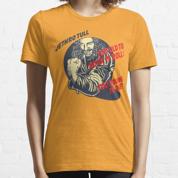 Too old to rock n roll, too young to die! Essential T-Shirt