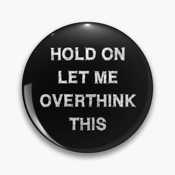 Hold on let me overthink this Pin