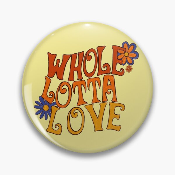 Whole lotta love Pin