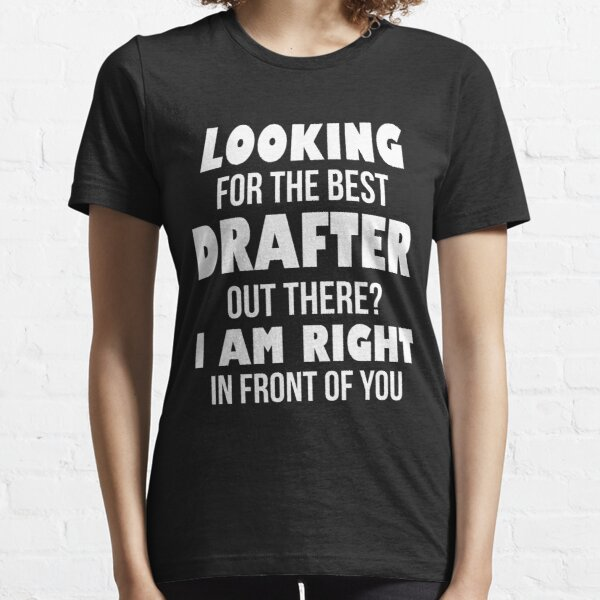 Looking For The Best Drafter Out There I Am Right In Front of You Essential T-Shirt
