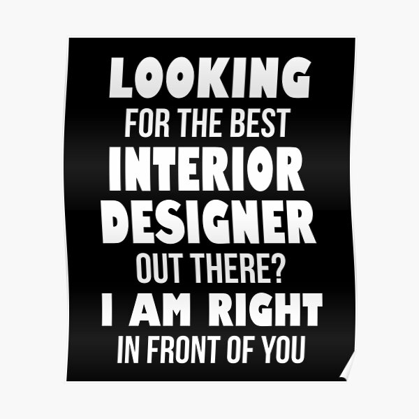 Looking For The Best Interior Designer Out There I Am Right In Front of You Poster