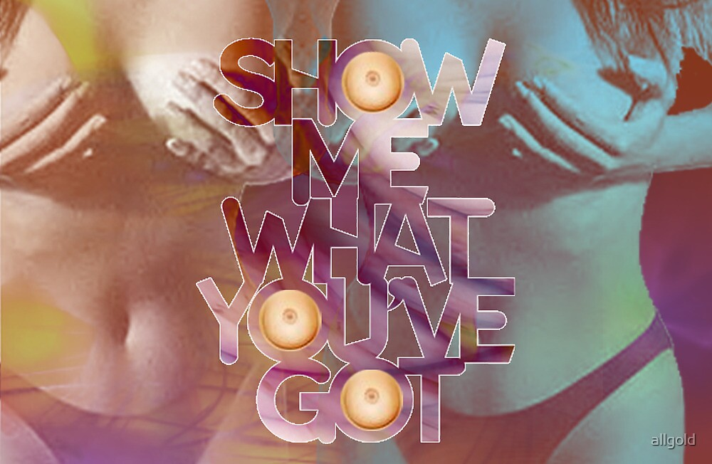 Show me what you've got by allgold