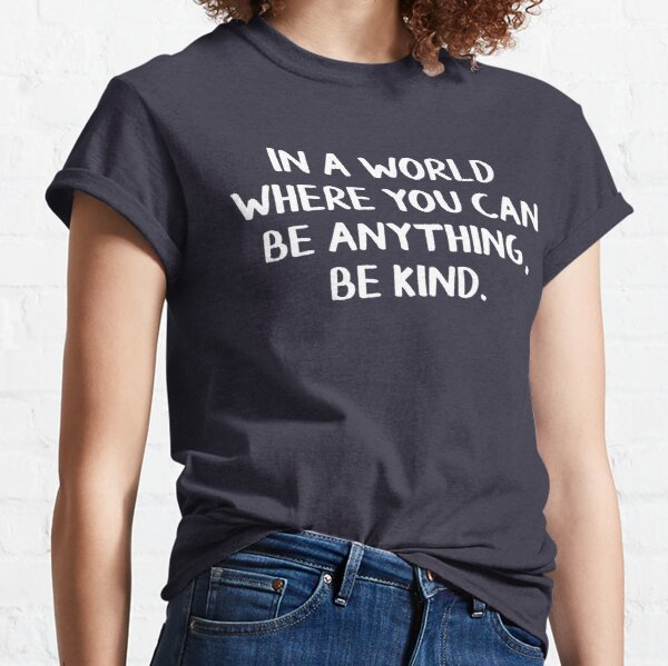 In a world where you can be anything, be kind Classic T-Shirt