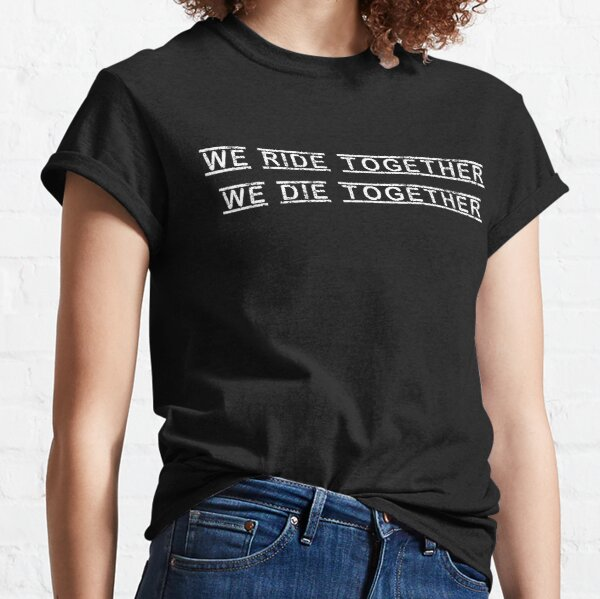 We Ride Together, We Die Together  Classic T-Shirt