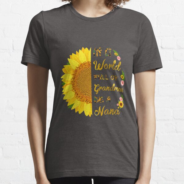 In A World Full Of Grandmas Be A Nana Sunflower Funny Gift Ideas Mother's Day Essential T-Shirt