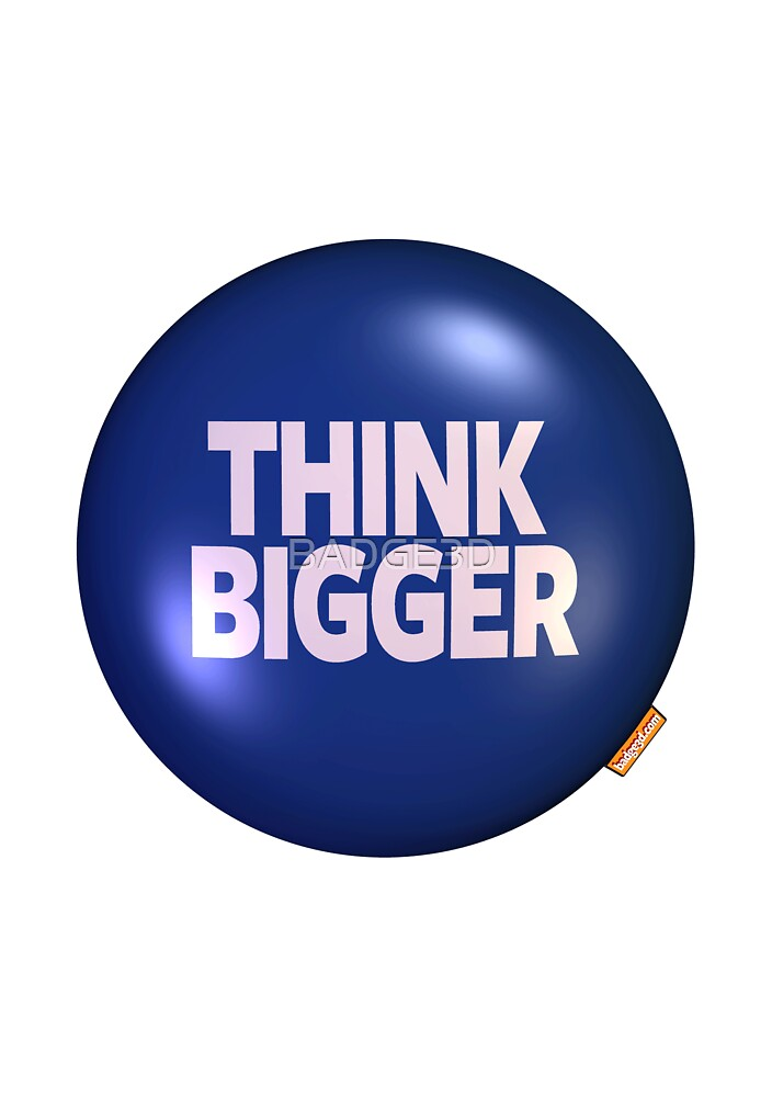 THINK BIGGER by BADGE3D