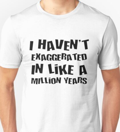 I Haven't Exaggerated In Like A Million Years T-Shirt