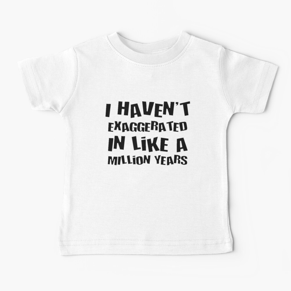 I Haven't Exaggerated In Like A Million Years Black Text Baby T-Shirt