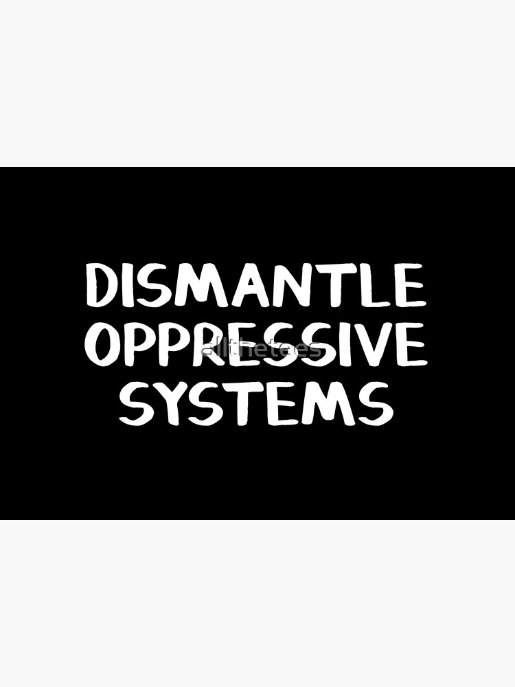 Dismantle oppressive systems by allthetees