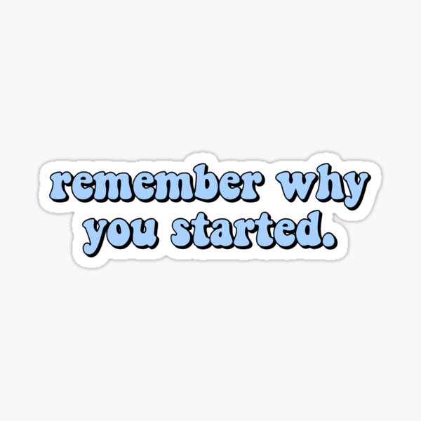 remember why you started Sticker