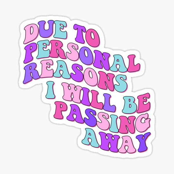 due to personal reasons i will be passing away Sticker