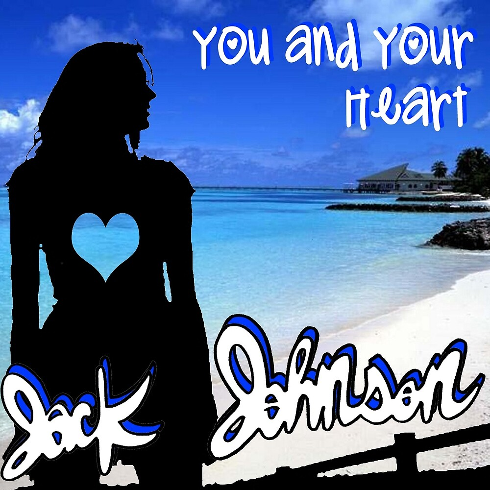 JACK JOHNSON YOU AND YOUR HEART by emzy999