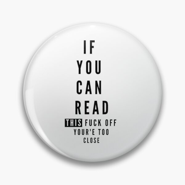 If you can read this fuck off your'e too close  Pin