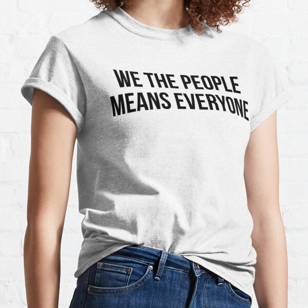 We the people means everyone Classic T-Shirt