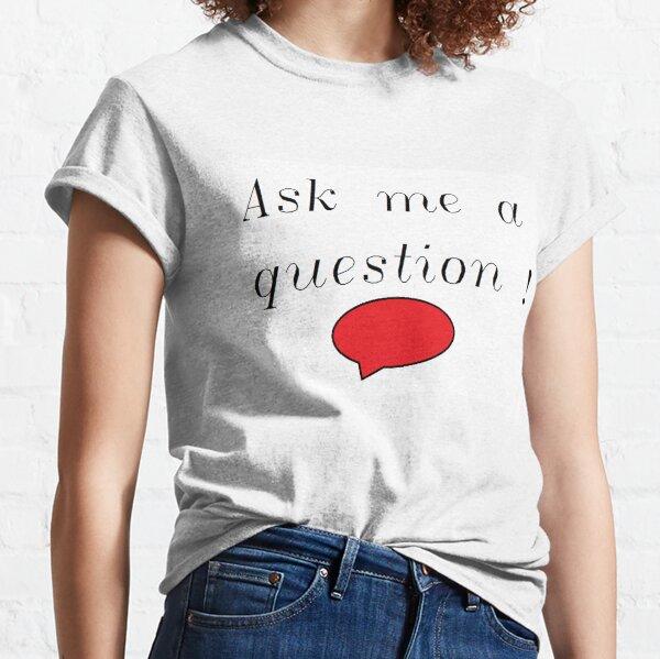 Ask me a question ! Classic T-Shirt