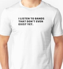 I listen to bands what even don't exist yet T-Shirt