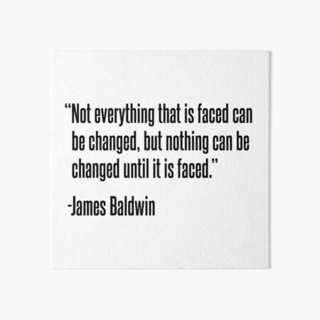 Not everything that is faced can be changed, but nothing can be changed until it is faced Art Board Print