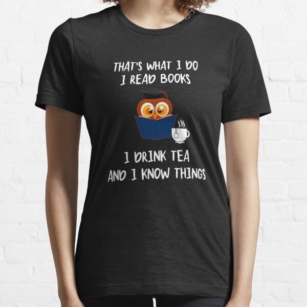 That's What I Do I Read Books I Drink Tea And I Know Things Essential T-Shirt